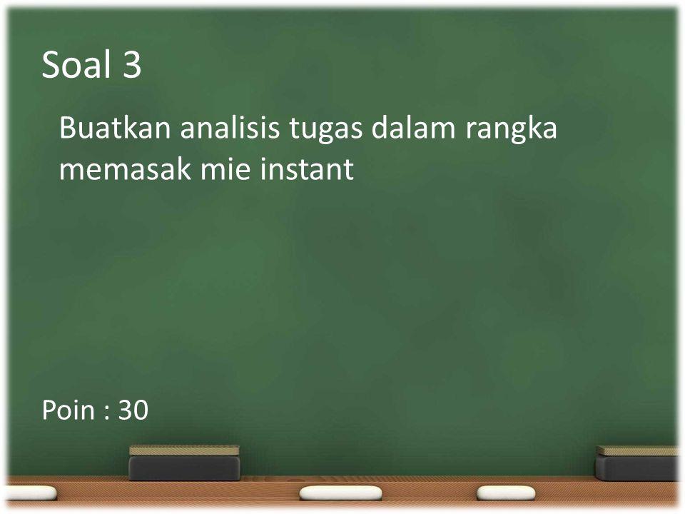 Soal 3 Buatkan analisis tugas dalam rangka memasak mie instant