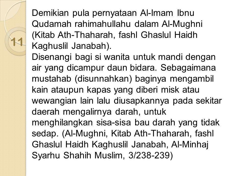 Demikian pula pernyataan Al-Imam Ibnu Qudamah rahimahullahu dalam Al-Mughni (Kitab Ath-Thaharah, fashl Ghaslul Haidh Kaghuslil Janabah). Disenangi bagi si wanita untuk mandi dengan air yang dicampur daun bidara. Sebagaimana mustahab (disunnahkan) baginya mengambil kain ataupun kapas yang diberi misk atau wewangian lain lalu diusapkannya pada sekitar daerah mengalirnya darah, untuk menghilangkan sisa-sisa bau darah yang tidak sedap. (Al-Mughni, Kitab Ath-Thaharah, fashl Ghaslul Haidh Kaghuslil Janabah, Al-Minhaj Syarhu Shahih Muslim, 3/238-239)