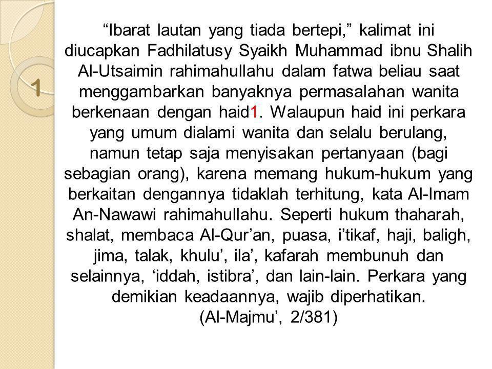 Ibarat lautan yang tiada bertepi, kalimat ini diucapkan Fadhilatusy Syaikh Muhammad ibnu Shalih Al-Utsaimin rahimahullahu dalam fatwa beliau saat menggambarkan banyaknya permasalahan wanita berkenaan dengan haid1. Walaupun haid ini perkara yang umum dialami wanita dan selalu berulang, namun tetap saja menyisakan pertanyaan (bagi sebagian orang), karena memang hukum-hukum yang berkaitan dengannya tidaklah terhitung, kata Al-Imam An-Nawawi rahimahullahu. Seperti hukum thaharah, shalat, membaca Al-Qur'an, puasa, i'tikaf, haji, baligh, jima, talak, khulu', ila', kafarah membunuh dan selainnya, 'iddah, istibra', dan lain-lain. Perkara yang demikian keadaannya, wajib diperhatikan.