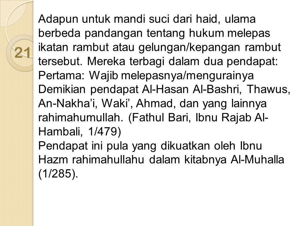 Adapun untuk mandi suci dari haid, ulama berbeda pandangan tentang hukum melepas ikatan rambut atau gelungan/kepangan rambut tersebut. Mereka terbagi dalam dua pendapat: Pertama: Wajib melepasnya/mengurainya Demikian pendapat Al-Hasan Al-Bashri, Thawus, An-Nakha'i, Waki', Ahmad, dan yang lainnya rahimahumullah. (Fathul Bari, Ibnu Rajab Al-Hambali, 1/479) Pendapat ini pula yang dikuatkan oleh Ibnu Hazm rahimahullahu dalam kitabnya Al-Muhalla (1/285).