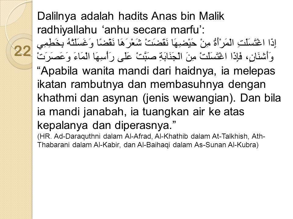 Dalilnya adalah hadits Anas bin Malik radhiyallahu 'anhu secara marfu': إِذَا اغْتَسَلَتِ الْمَرْأَةُ مِنْ حَيْضِهَا نَقَضَتْ شَعْرَهَا نَقْضًا وَغَسَلَتْهُ بِخَطِمِي وَأَشنَانٍ، فَإِذَا اغْتَسَلَتْ مِنَ الْجَنَابَةِ صَبَّتْ عَلَى رَأْسِهَا الْمَاءَ وَعَصَرَتْ Apabila wanita mandi dari haidnya, ia melepas ikatan rambutnya dan membasuhnya dengan khathmi dan asynan (jenis wewangian). Dan bila ia mandi janabah, ia tuangkan air ke atas kepalanya dan diperasnya.