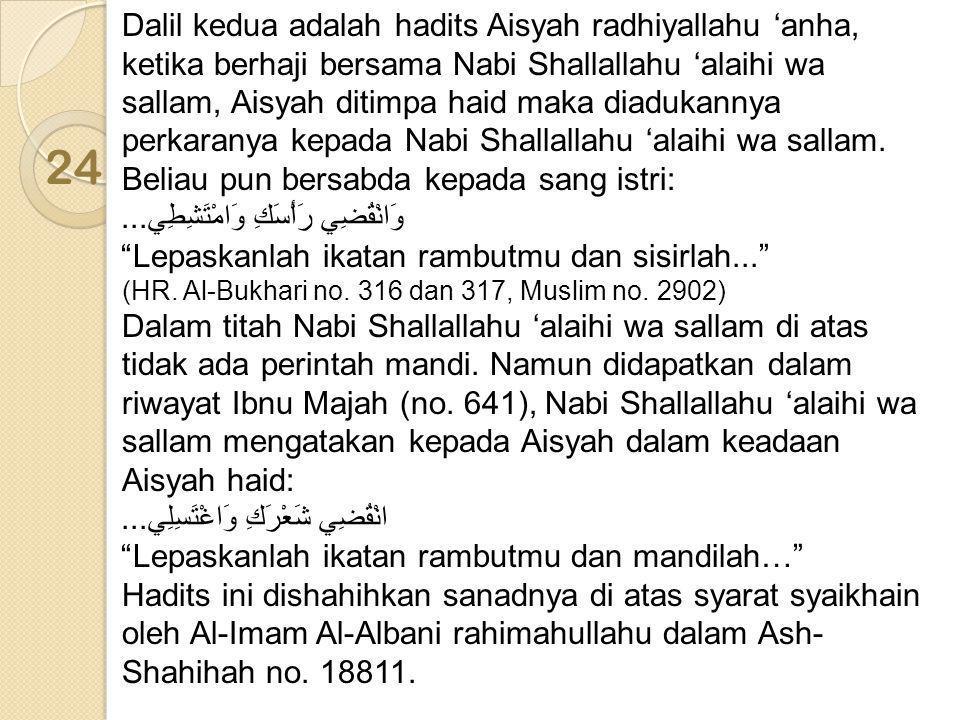 Dalil kedua adalah hadits Aisyah radhiyallahu 'anha, ketika berhaji bersama Nabi Shallallahu 'alaihi wa sallam, Aisyah ditimpa haid maka diadukannya perkaranya kepada Nabi Shallallahu 'alaihi wa sallam. Beliau pun bersabda kepada sang istri: وَانْقُضِي رَأْسَكِ وَامْتَشِطِي... Lepaskanlah ikatan rambutmu dan sisirlah...