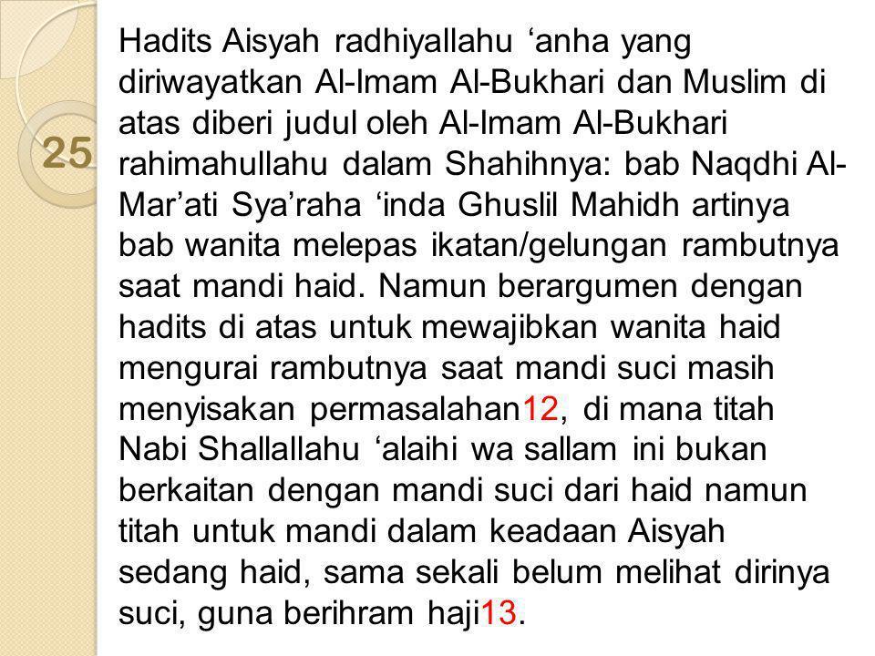 Hadits Aisyah radhiyallahu 'anha yang diriwayatkan Al-Imam Al-Bukhari dan Muslim di atas diberi judul oleh Al-Imam Al-Bukhari rahimahullahu dalam Shahihnya: bab Naqdhi Al-Mar'ati Sya'raha 'inda Ghuslil Mahidh artinya bab wanita melepas ikatan/gelungan rambutnya saat mandi haid. Namun berargumen dengan hadits di atas untuk mewajibkan wanita haid mengurai rambutnya saat mandi suci masih menyisakan permasalahan12, di mana titah Nabi Shallallahu 'alaihi wa sallam ini bukan berkaitan dengan mandi suci dari haid namun titah untuk mandi dalam keadaan Aisyah sedang haid, sama sekali belum melihat dirinya suci, guna berihram haji13.