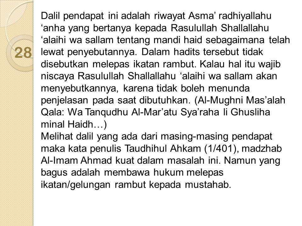 Dalil pendapat ini adalah riwayat Asma' radhiyallahu 'anha yang bertanya kepada Rasulullah Shallallahu 'alaihi wa sallam tentang mandi haid sebagaimana telah lewat penyebutannya. Dalam hadits tersebut tidak disebutkan melepas ikatan rambut. Kalau hal itu wajib niscaya Rasulullah Shallallahu 'alaihi wa sallam akan menyebutkannya, karena tidak boleh menunda penjelasan pada saat dibutuhkan. (Al-Mughni Mas'alah Qala: Wa Tanqudhu Al-Mar'atu Sya'raha li Ghusliha minal Haidh…) Melihat dalil yang ada dari masing-masing pendapat maka kata penulis Taudhihul Ahkam (1/401), madzhab Al-Imam Ahmad kuat dalam masalah ini. Namun yang bagus adalah membawa hukum melepas ikatan/gelungan rambut kepada mustahab.