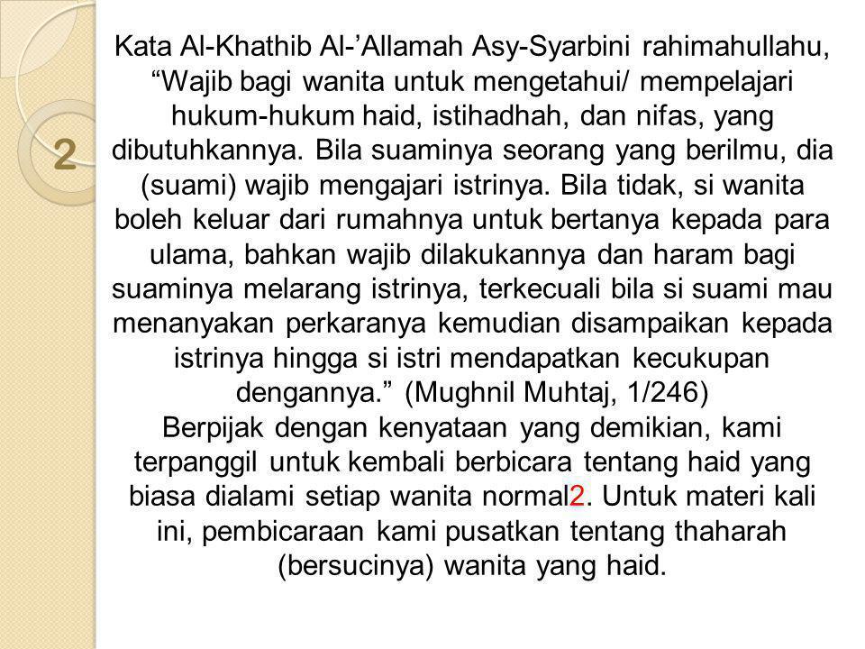 Kata Al-Khathib Al-'Allamah Asy-Syarbini rahimahullahu, Wajib bagi wanita untuk mengetahui/ mempelajari hukum-hukum haid, istihadhah, dan nifas, yang dibutuhkannya. Bila suaminya seorang yang berilmu, dia (suami) wajib mengajari istrinya. Bila tidak, si wanita boleh keluar dari rumahnya untuk bertanya kepada para ulama, bahkan wajib dilakukannya dan haram bagi suaminya melarang istrinya, terkecuali bila si suami mau menanyakan perkaranya kemudian disampaikan kepada istrinya hingga si istri mendapatkan kecukupan dengannya. (Mughnil Muhtaj, 1/246) Berpijak dengan kenyataan yang demikian, kami terpanggil untuk kembali berbicara tentang haid yang biasa dialami setiap wanita normal2. Untuk materi kali ini, pembicaraan kami pusatkan tentang thaharah (bersucinya) wanita yang haid.