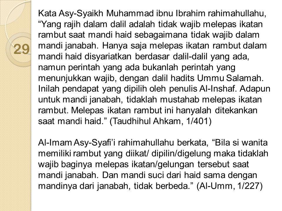 Kata Asy-Syaikh Muhammad ibnu Ibrahim rahimahullahu, Yang rajih dalam dalil adalah tidak wajib melepas ikatan rambut saat mandi haid sebagaimana tidak wajib dalam mandi janabah. Hanya saja melepas ikatan rambut dalam mandi haid disyariatkan berdasar dalil-dalil yang ada, namun perintah yang ada bukanlah perintah yang menunjukkan wajib, dengan dalil hadits Ummu Salamah. Inilah pendapat yang dipilih oleh penulis Al-Inshaf. Adapun untuk mandi janabah, tidaklah mustahab melepas ikatan rambut. Melepas ikatan rambut ini hanyalah ditekankan saat mandi haid. (Taudhihul Ahkam, 1/401)