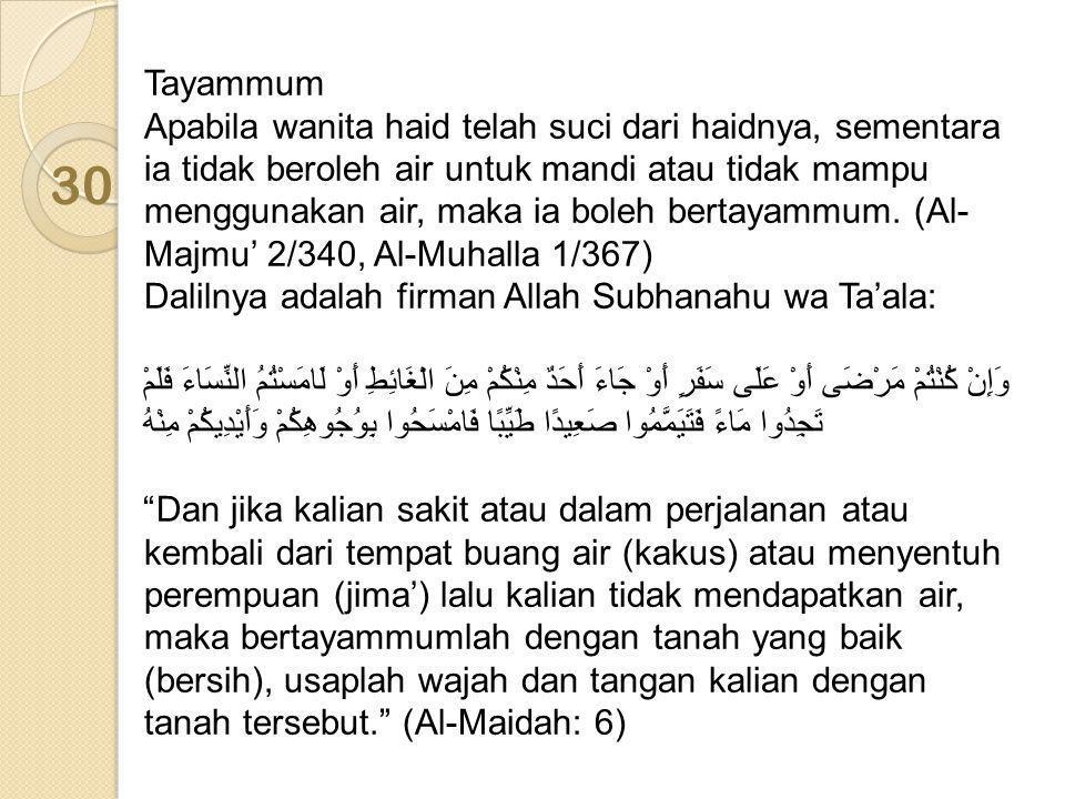 Tayammum Apabila wanita haid telah suci dari haidnya, sementara ia tidak beroleh air untuk mandi atau tidak mampu menggunakan air, maka ia boleh bertayammum. (Al-Majmu' 2/340, Al-Muhalla 1/367) Dalilnya adalah firman Allah Subhanahu wa Ta'ala: وَإِنْ كُنْتُمْ مَرْضَى أَوْ عَلَى سَفَرٍ أَوْ جَاءَ أَحَدٌ مِنْكُمْ مِنَ الْغَائِطِ أَوْ لَامَسْتُمُ النِّسَاءَ فَلَمْ تَجِدُوا مَاءً فَتَيَمَّمُوا صَعِيدًا طَيِّبًا فَامْسَحُوا بِوُجُوهِكُمْ وَأَيْدِيكُمْ مِنْهُ Dan jika kalian sakit atau dalam perjalanan atau kembali dari tempat buang air (kakus) atau menyentuh perempuan (jima') lalu kalian tidak mendapatkan air, maka bertayammumlah dengan tanah yang baik (bersih), usaplah wajah dan tangan kalian dengan tanah tersebut. (Al-Maidah: 6)