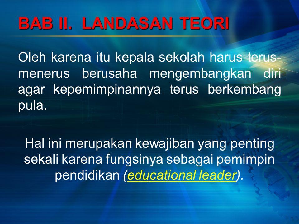 BAB II. LANDASAN TEORI Oleh karena itu kepala sekolah harus terus-menerus berusaha mengembangkan diri agar kepemimpinannya terus berkembang pula.
