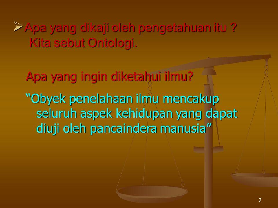 Apa yang dikaji oleh pengetahuan itu Kita sebut Ontologi.