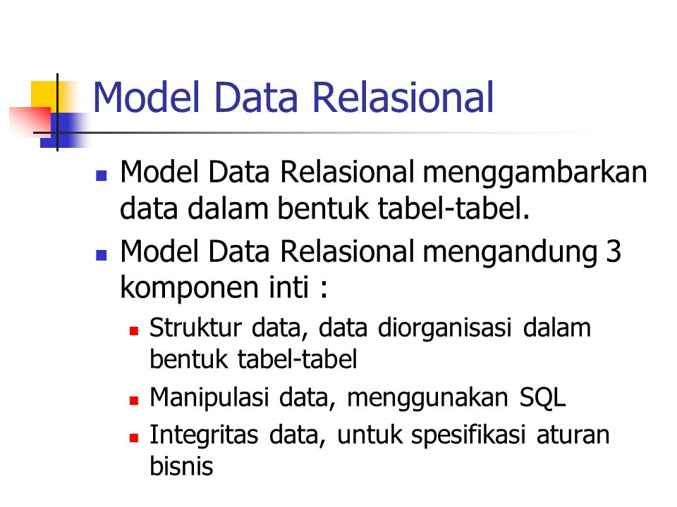 Model Data Relasional Model Data Relasional menggambarkan data dalam bentuk tabel-tabel. Model Data Relasional mengandung 3 komponen inti :