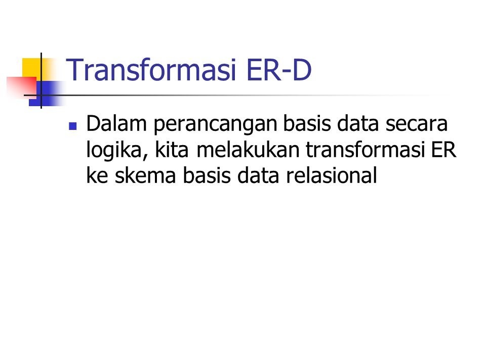 Transformasi ER-D Dalam perancangan basis data secara logika, kita melakukan transformasi ER ke skema basis data relasional.