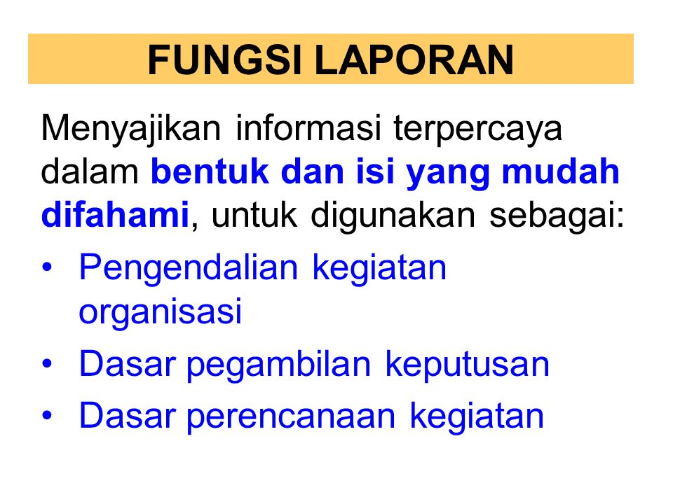 FUNGSI LAPORAN Menyajikan informasi terpercaya dalam bentuk dan isi yang mudah difahami, untuk digunakan sebagai: