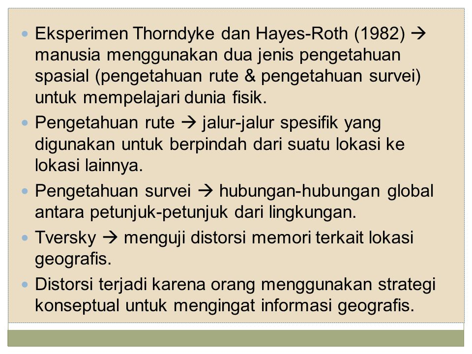 Eksperimen Thorndyke dan Hayes-Roth (1982)  manusia menggunakan dua jenis pengetahuan spasial (pengetahuan rute & pengetahuan survei) untuk mempelajari dunia fisik.