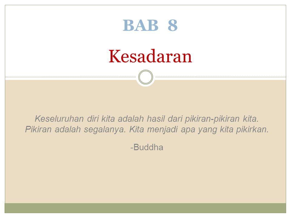 BAB 8 Kesadaran Keseluruhan diri kita adalah hasil dari pikiran-pikiran kita. Pikiran adalah segalanya. Kita menjadi apa yang kita pikirkan.