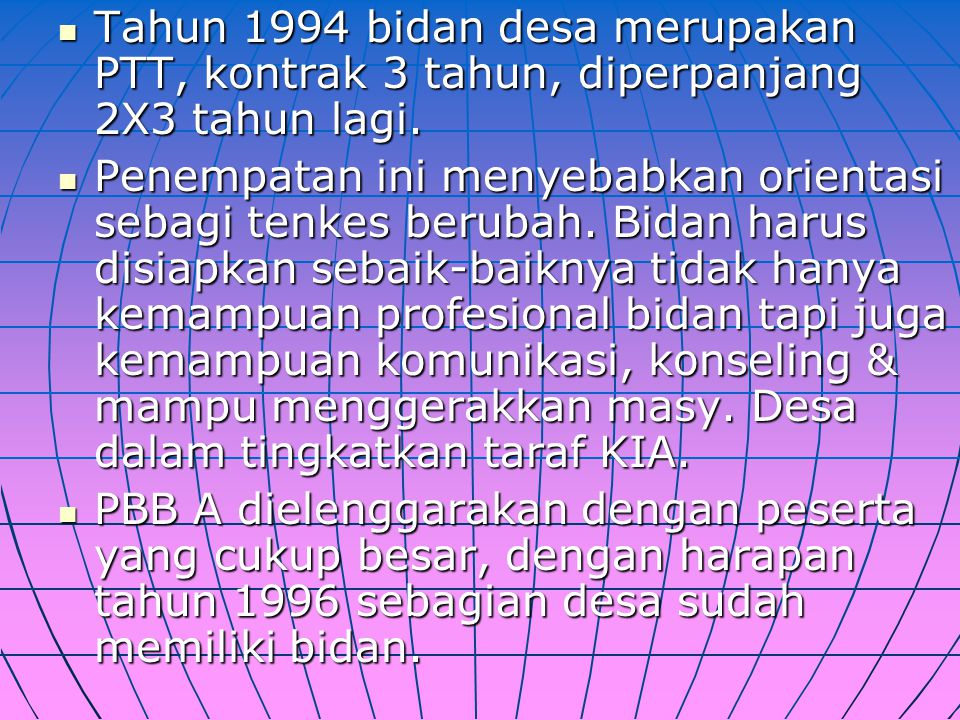 Tahun 1994 bidan desa merupakan PTT, kontrak 3 tahun, diperpanjang 2X3 tahun lagi.