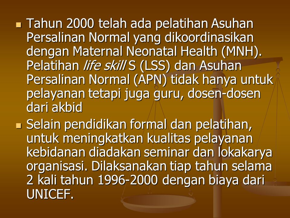 Tahun 2000 telah ada pelatihan Asuhan Persalinan Normal yang dikoordinasikan dengan Maternal Neonatal Health (MNH). Pelatihan life skill S (LSS) dan Asuhan Persalinan Normal (APN) tidak hanya untuk pelayanan tetapi juga guru, dosen-dosen dari akbid