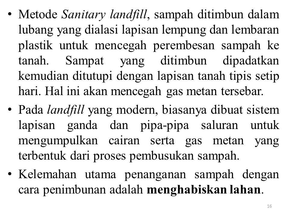 Metode Sanitary landfill, sampah ditimbun dalam lubang yang dialasi lapisan lempung dan lembaran plastik untuk mencegah perembesan sampah ke tanah. Sampat yang ditimbun dipadatkan kemudian ditutupi dengan lapisan tanah tipis setip hari. Hal ini akan mencegah gas metan tersebar.