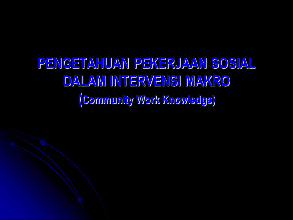 PENGETAHUAN PEKERJAAN SOSIAL DALAM INTERVENSI MAKRO (Community Work Knowledge)