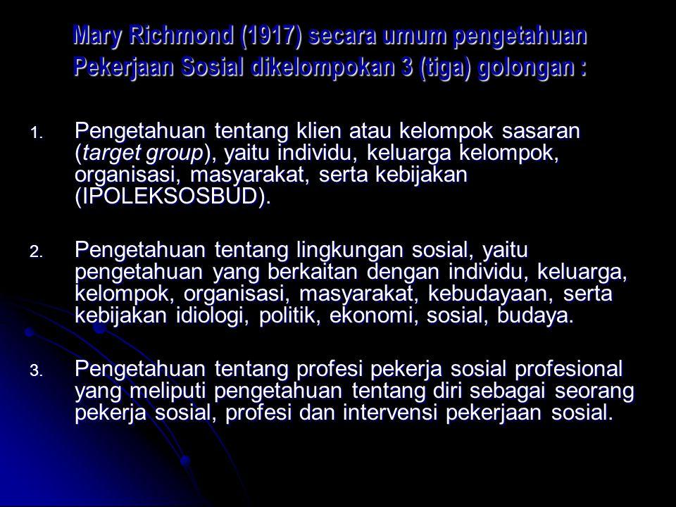 Mary Richmond (1917) secara umum pengetahuan Pekerjaan Sosial dikelompokan 3 (tiga) golongan :