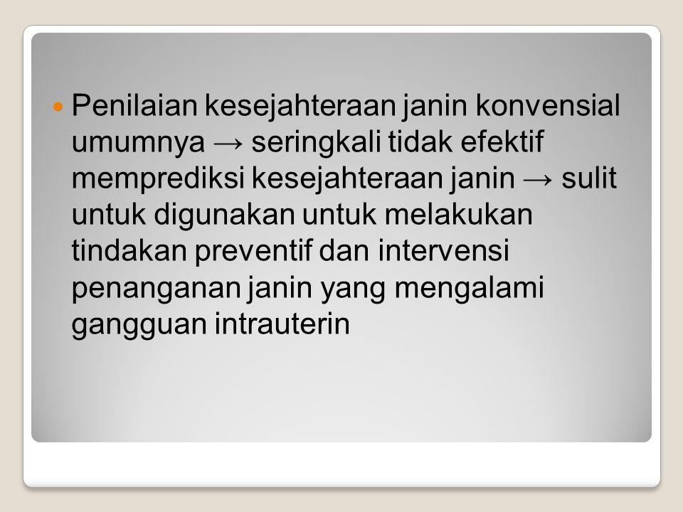 Penilaian kesejahteraan janin konvensial umumnya → seringkali tidak efektif memprediksi kesejahteraan janin → sulit untuk digunakan untuk melakukan tindakan preventif dan intervensi penanganan janin yang mengalami gangguan intrauterin