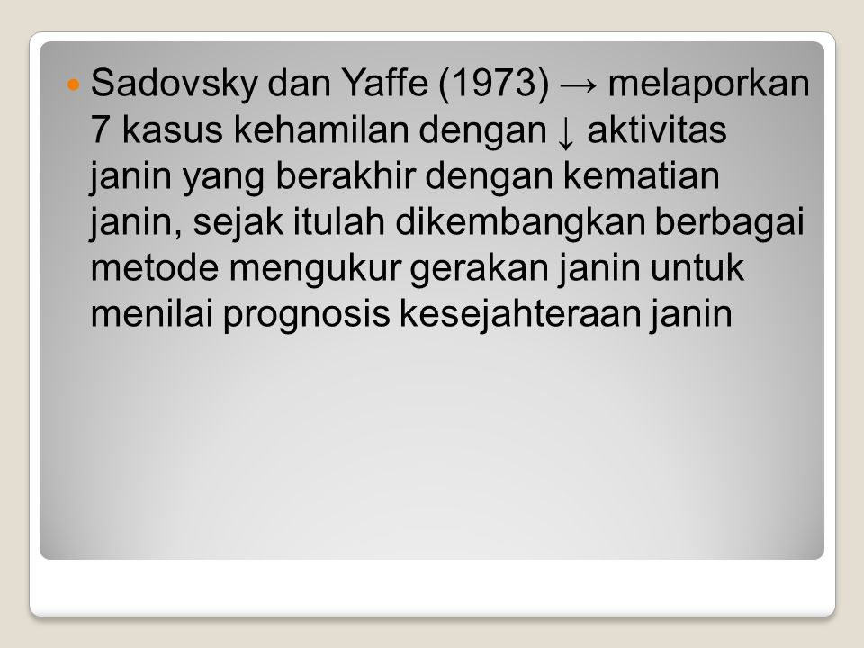 Sadovsky dan Yaffe (1973) → melaporkan 7 kasus kehamilan dengan ↓ aktivitas janin yang berakhir dengan kematian janin, sejak itulah dikembangkan berbagai metode mengukur gerakan janin untuk menilai prognosis kesejahteraan janin