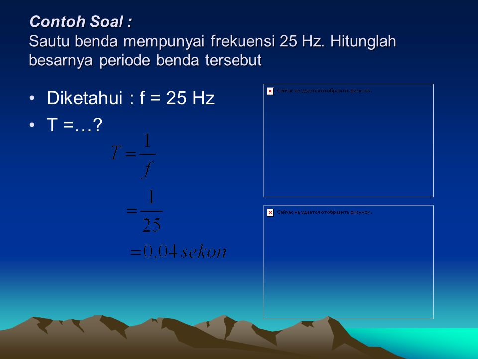Contoh Soal : Sautu benda mempunyai frekuensi 25 Hz