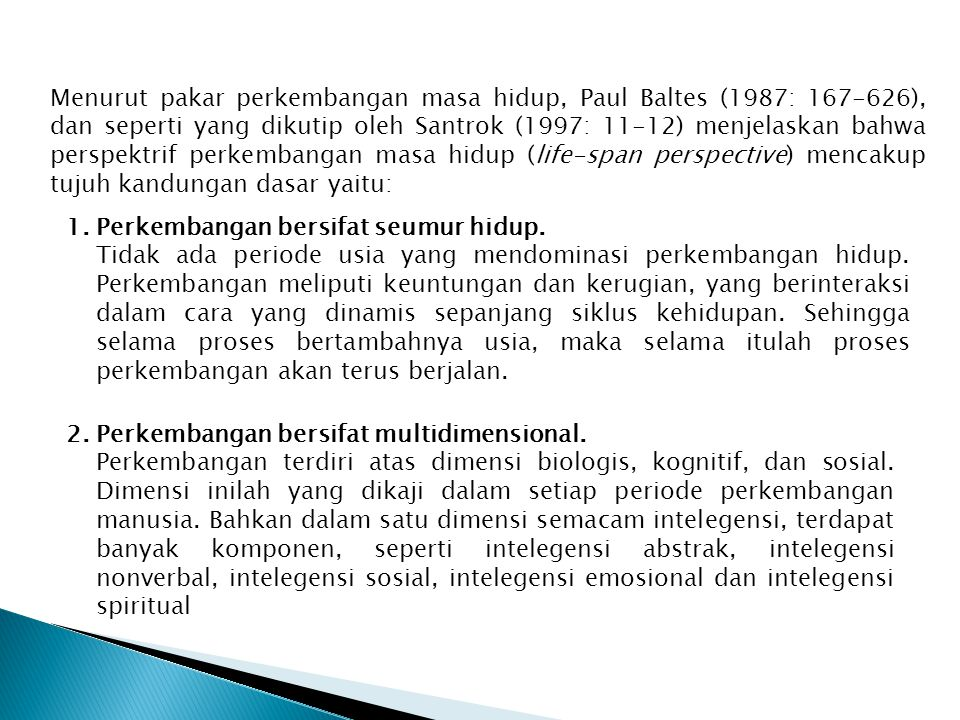 Menurut pakar perkembangan masa hidup, Paul Baltes (1987: 167-626), dan seperti yang dikutip oleh Santrok (1997: 11-12) menjelaskan bahwa perspektrif perkembangan masa hidup (life-span perspective) mencakup tujuh kandungan dasar yaitu: