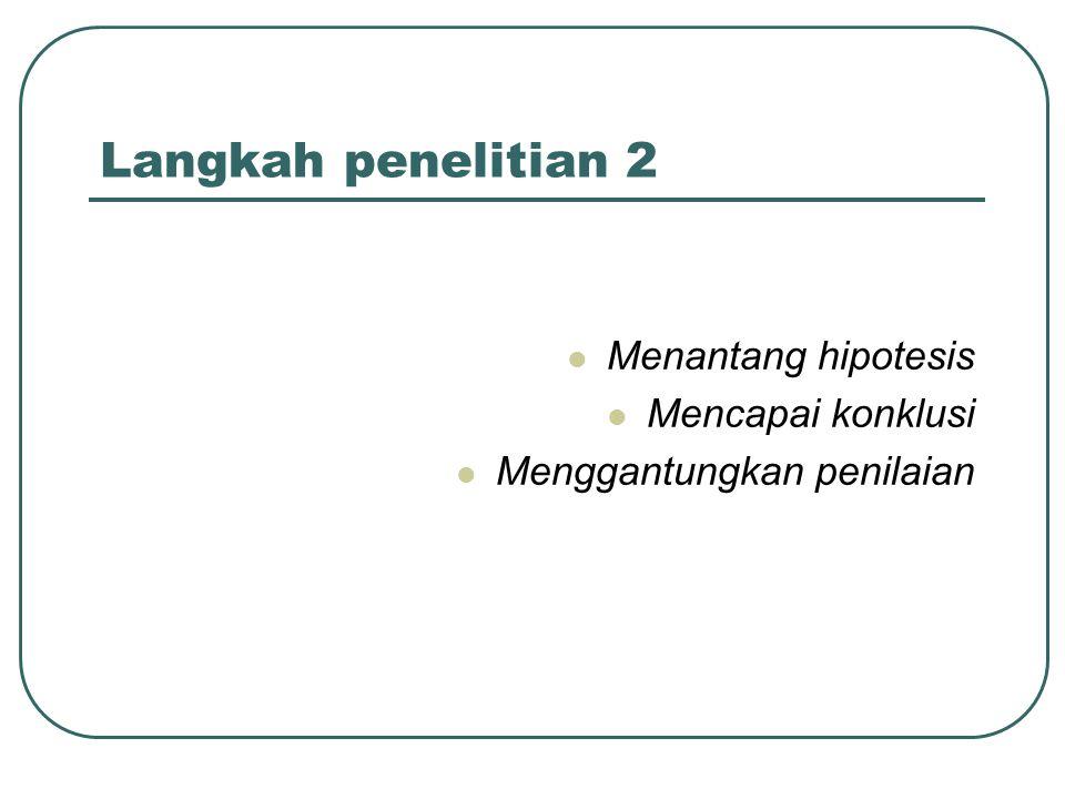 Langkah penelitian 2 Menantang hipotesis Mencapai konklusi