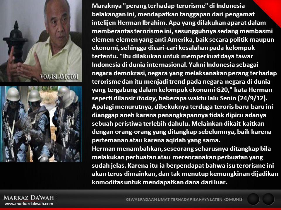 Maraknya perang terhadap terorisme di Indonesia belakangan ini, mendapatkan tanggapan dari pengamat intelijen Herman Ibrahim. Apa yang dilakukan aparat dalam memberantas terorisme ini, sesungguhnya sedang membasmi elemen-elemen yang anti Amerika, baik secara politik maupun ekonomi, sehingga dicari-cari kesalahan pada kelompok tertentu. Itu dilakukan untuk memperkuat daya tawar Indonesia di dunia internasional. Yakni Indonesia sebagai negara demokrasi, negara yang melaksanakan perang terhadap terorisme dan itu menjadi trend pada negara-negara di dunia yang tergabung dalam kelompok ekonomi G20, kata Herman seperti dilansir itoday, beberapa waktu lalu Senin (24/9/12). Apalagi menurutnya, dibekuknya terduga teroris baru-baru ini dianggap aneh karena penangkapannya tidak dipicu adanya sebuah peristiwa terlebih dahulu. Melainkan dikait-kaitkan dengan orang-orang yang ditangkap sebelumnya, baik karena pertemanan atau karena aqidah yang sama.