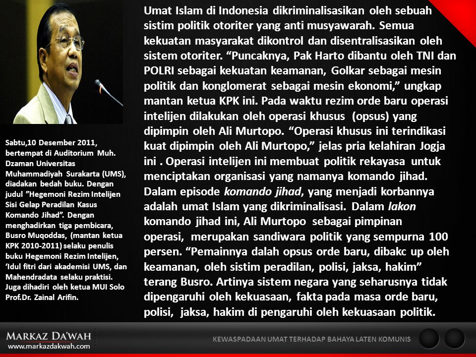 Umat Islam di Indonesia dikriminalisasikan oleh sebuah sistim politik otoriter yang anti musyawarah. Semua kekuatan masyarakat dikontrol dan disentralisasikan oleh sistem otoriter. Puncaknya, Pak Harto dibantu oleh TNI dan POLRI sebagai kekuatan keamanan, Golkar sebagai mesin politik dan konglomerat sebagai mesin ekonomi, ungkap mantan ketua KPK ini. Pada waktu rezim orde baru operasi intelijen dilakukan oleh operasi khusus (opsus) yang dipimpin oleh Ali Murtopo. Operasi khusus ini terindikasi kuat dipimpin oleh Ali Murtopo, jelas pria kelahiran Jogja ini . Operasi intelijen ini membuat politik rekayasa untuk menciptakan organisasi yang namanya komando jihad.