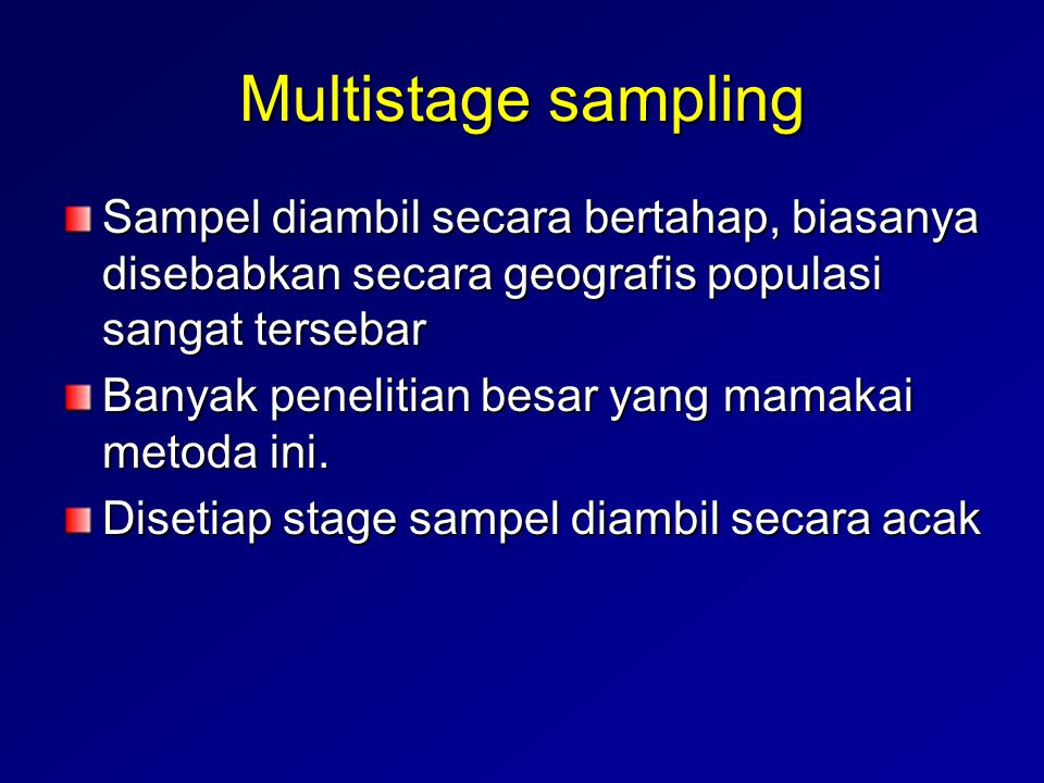 Multistage sampling Sampel diambil secara bertahap, biasanya disebabkan secara geografis populasi sangat tersebar.
