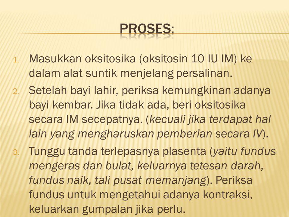 Proses: Masukkan oksitosika (oksitosin 10 IU IM) ke dalam alat suntik menjelang persalinan.
