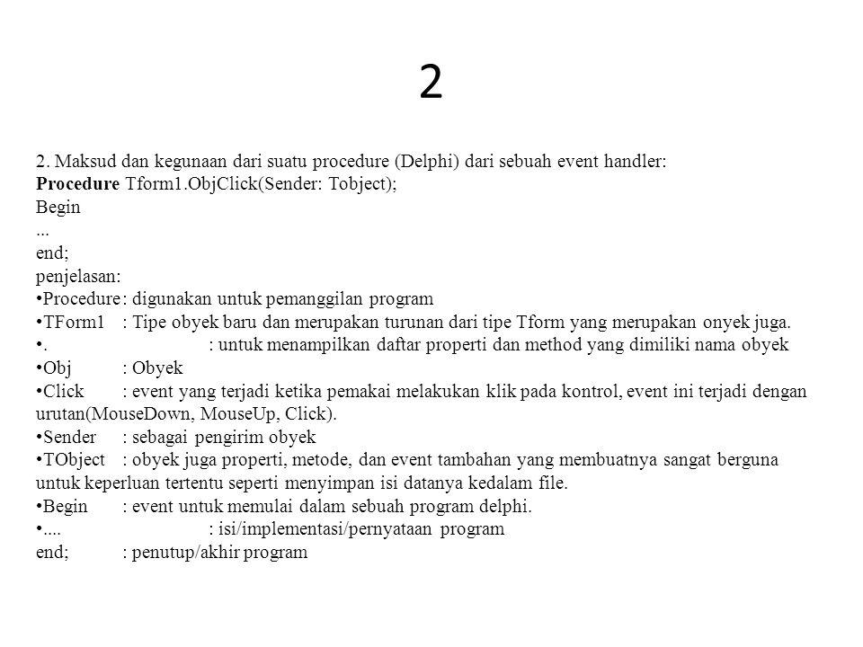2 2. Maksud dan kegunaan dari suatu procedure (Delphi) dari sebuah event handler: Procedure Tform1.ObjClick(Sender: Tobject);