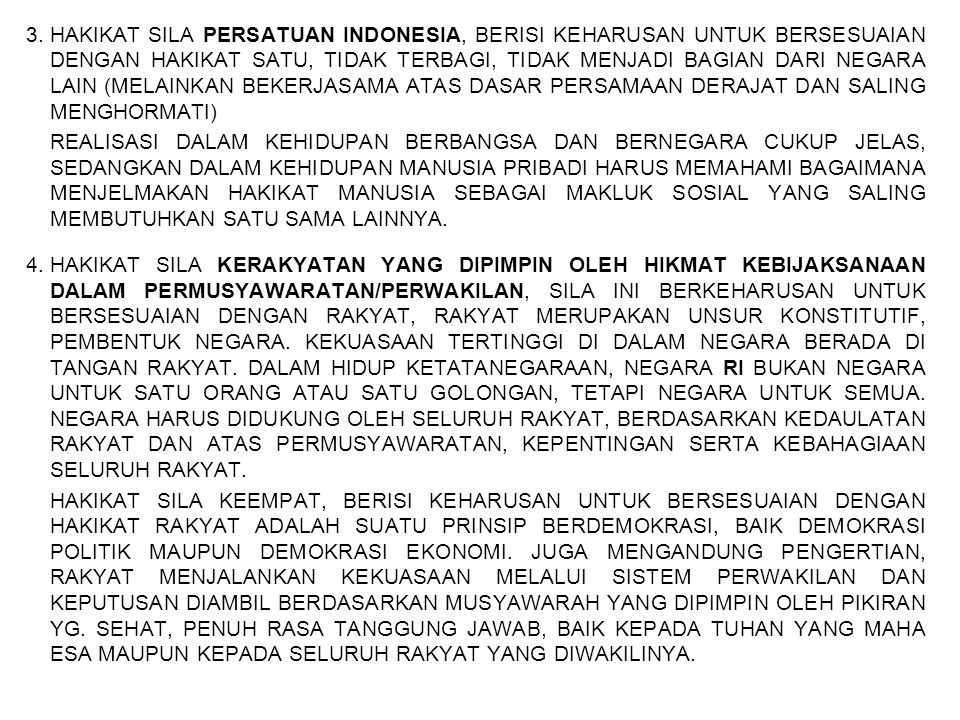 3. HAKIKAT SILA PERSATUAN INDONESIA, BERISI KEHARUSAN UNTUK BERSESUAIAN DENGAN HAKIKAT SATU, TIDAK TERBAGI, TIDAK MENJADI BAGIAN DARI NEGARA LAIN (MELAINKAN BEKERJASAMA ATAS DASAR PERSAMAAN DERAJAT DAN SALING MENGHORMATI)