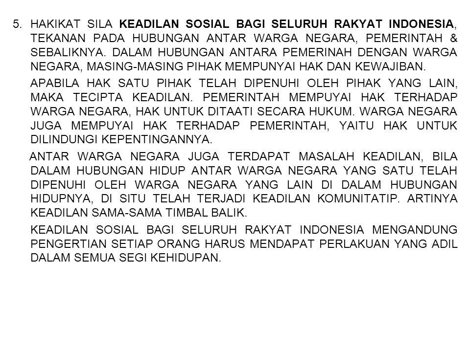 5. HAKIKAT SILA KEADILAN SOSIAL BAGI SELURUH RAKYAT INDONESIA, TEKANAN PADA HUBUNGAN ANTAR WARGA NEGARA, PEMERINTAH & SEBALIKNYA. DALAM HUBUNGAN ANTARA PEMERINAH DENGAN WARGA NEGARA, MASING-MASING PIHAK MEMPUNYAI HAK DAN KEWAJIBAN.
