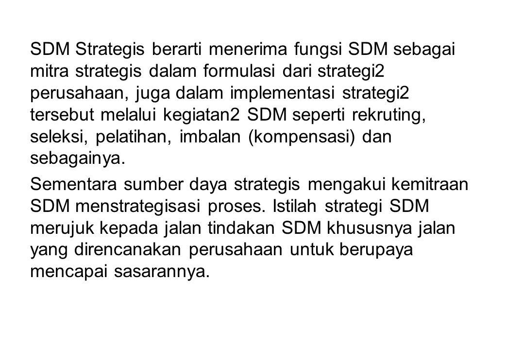 SDM Strategis berarti menerima fungsi SDM sebagai mitra strategis dalam formulasi dari strategi2 perusahaan, juga dalam implementasi strategi2 tersebut melalui kegiatan2 SDM seperti rekruting, seleksi, pelatihan, imbalan (kompensasi) dan sebagainya.