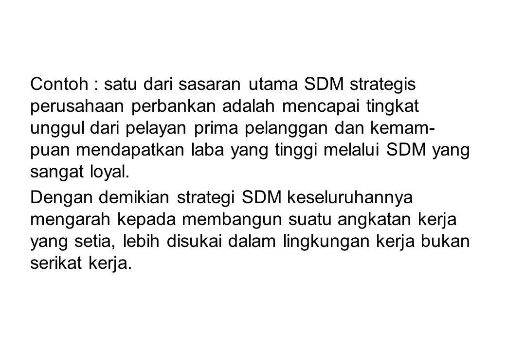 Contoh : satu dari sasaran utama SDM strategis perusahaan perbankan adalah mencapai tingkat unggul dari pelayan prima pelanggan dan kemam-puan mendapatkan laba yang tinggi melalui SDM yang sangat loyal.