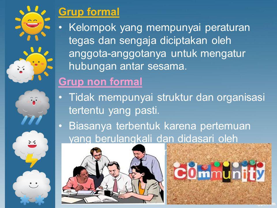 Grup formal Kelompok yang mempunyai peraturan tegas dan sengaja diciptakan oleh anggota-anggotanya untuk mengatur hubungan antar sesama.