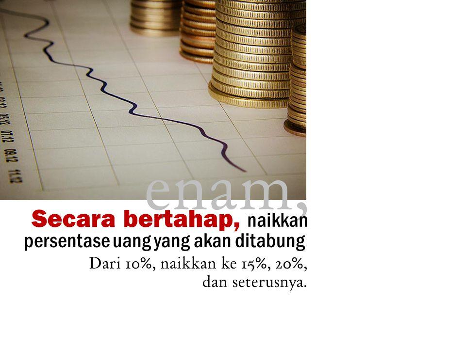 enam, Secara bertahap, naikkan persentase uang yang akan ditabung