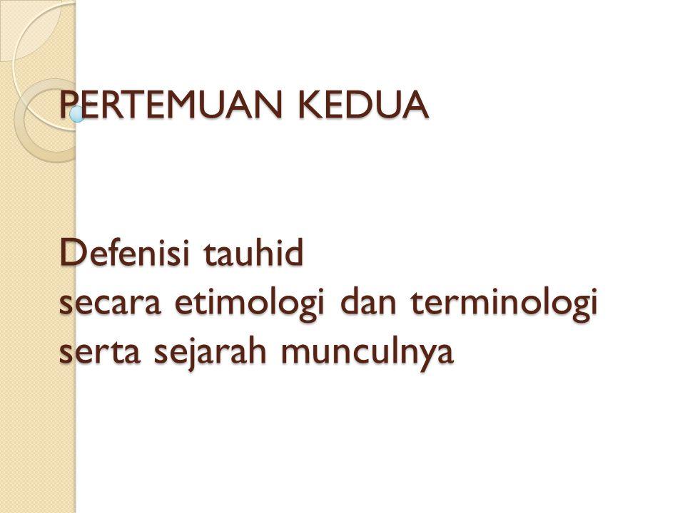 PERTEMUAN KEDUA Defenisi tauhid secara etimologi dan terminologi serta sejarah munculnya