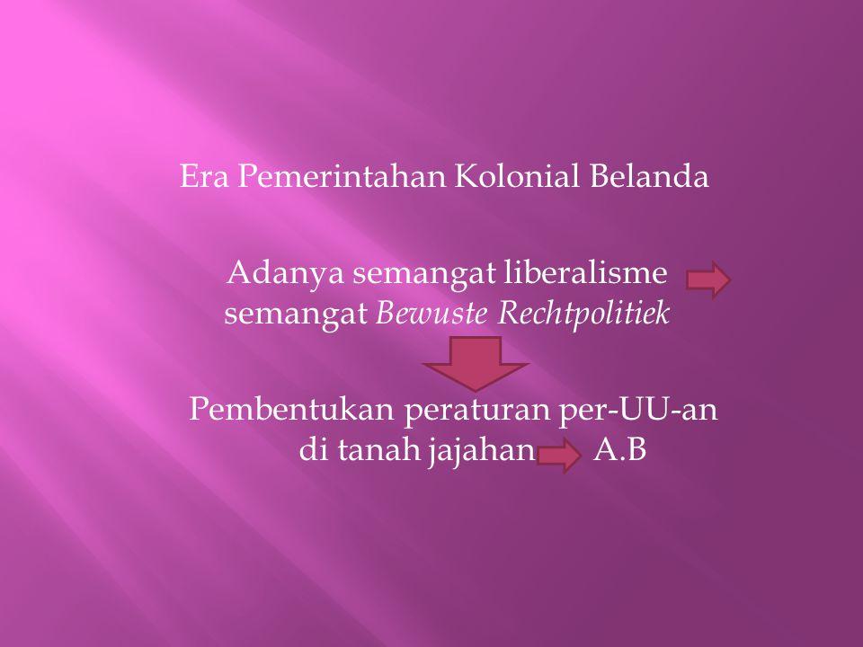 Era Pemerintahan Kolonial Belanda Adanya semangat liberalisme semangat Bewuste Rechtpolitiek Pembentukan peraturan per-UU-an di tanah jajahan A.B