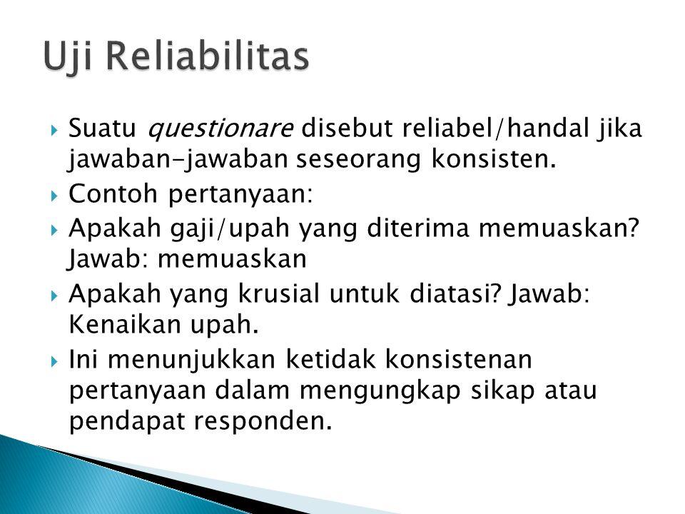 Uji Reliabilitas Suatu questionare disebut reliabel/handal jika jawaban-jawaban seseorang konsisten.