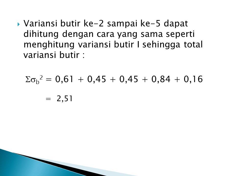 Variansi butir ke-2 sampai ke-5 dapat dihitung dengan cara yang sama seperti menghitung variansi butir I sehingga total variansi butir :