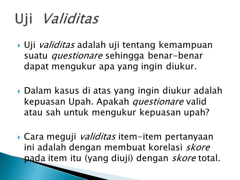 Uji Validitas Uji validitas adalah uji tentang kemampuan suatu questionare sehingga benar-benar dapat mengukur apa yang ingin diukur.