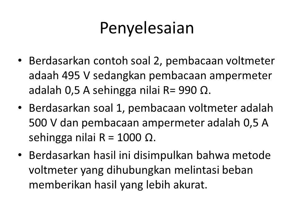 Penyelesaian Berdasarkan contoh soal 2, pembacaan voltmeter adaah 495 V sedangkan pembacaan ampermeter adalah 0,5 A sehingga nilai R= 990 Ω.