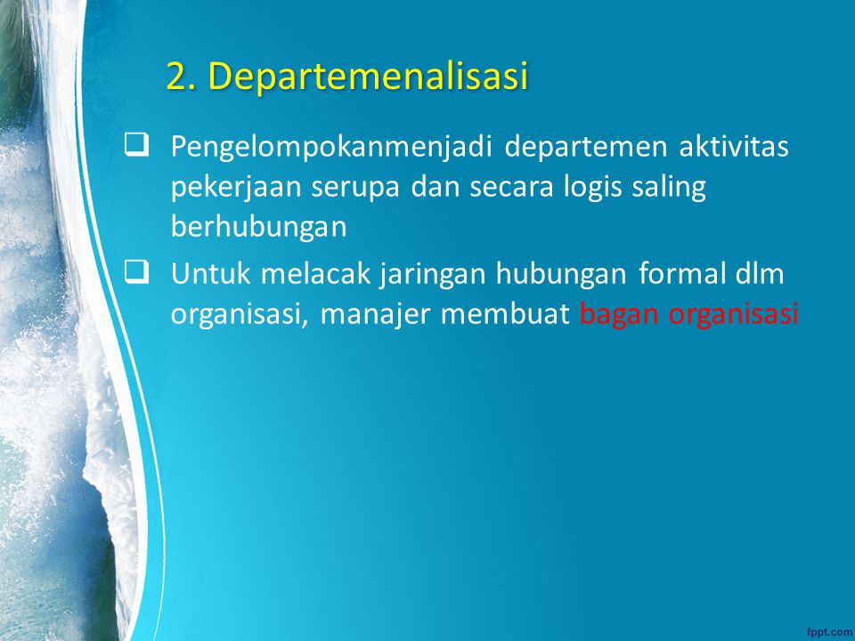 2. Departemenalisasi Pengelompokanmenjadi departemen aktivitas pekerjaan serupa dan secara logis saling berhubungan.