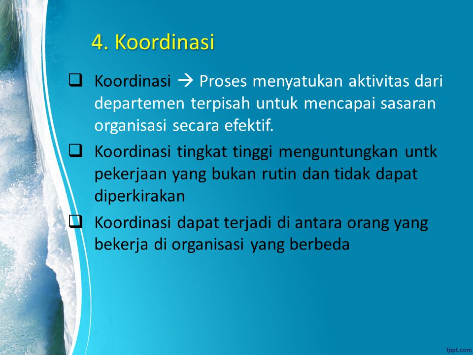 4. Koordinasi Koordinasi  Proses menyatukan aktivitas dari departemen terpisah untuk mencapai sasaran organisasi secara efektif.