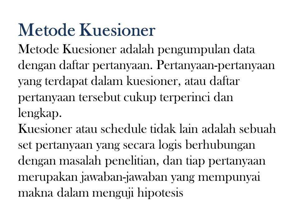 Metode Kuesioner Metode Kuesioner adalah pengumpulan data dengan daftar pertanyaan. Pertanyaan-pertanyaan yang terdapat dalam kuesioner, atau daftar.