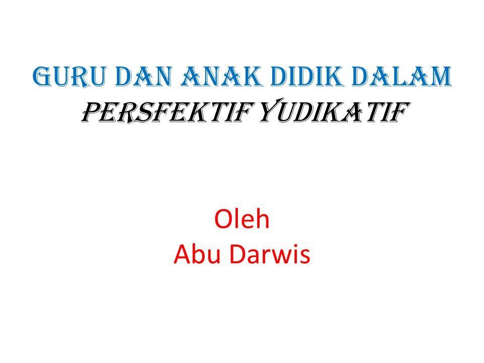 GURU DAN ANAK DIDIK DALAM PERSFEKTIF YUDIKATIF Oleh Abu Darwis