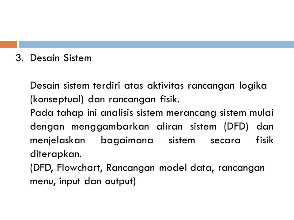 Desain Sistem Desain sistem terdiri atas aktivitas rancangan logika (konseptual) dan rancangan fisik.